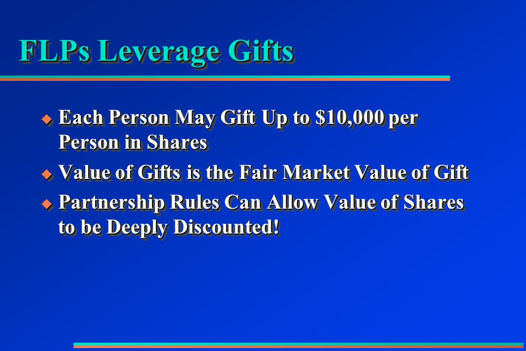FLPs Leverage Gifts  Each Person May Gift Up to $10,000 per Person in Shares  Value of Gifts is the Fair Market Value of Gift  Partnership Rules Can Allow Value of Shares to be Deeply Discounted.
