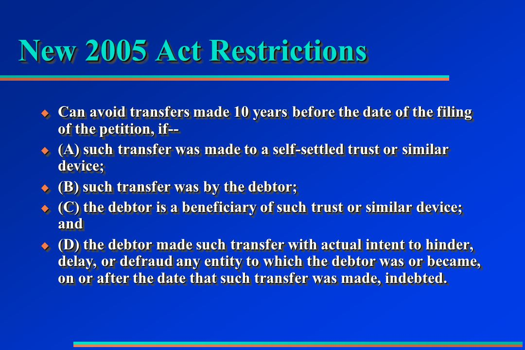 New 2005 Act Restrictions  Can avoid transfers made 10 years before the date of the filing of the petition, if--  (A) such transfer was made to a self-settled trust or similar device;  (B) such transfer was by the debtor;  (C) the debtor is a beneficiary of such trust or similar device; and  (D) the debtor made such transfer with actual intent to hinder, delay, or defraud any entity to which the debtor was or became, on or after the date that such transfer was made, indebted.