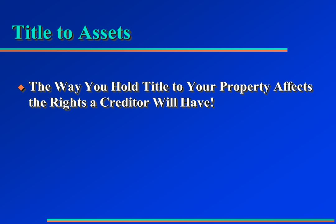 Title to Assets  The Way You Hold Title to Your Property Affects the Rights a Creditor Will Have!