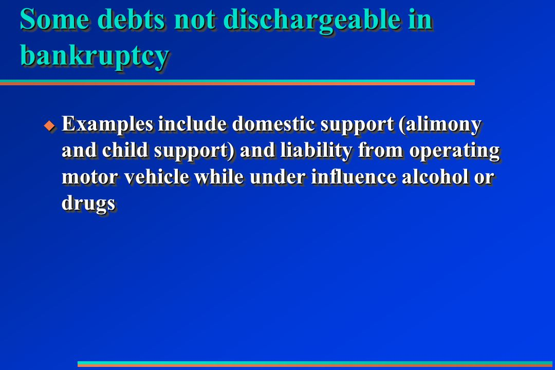 Some debts not dischargeable in bankruptcy  Examples include domestic support (alimony and child support) and liability from operating motor vehicle while under influence alcohol or drugs
