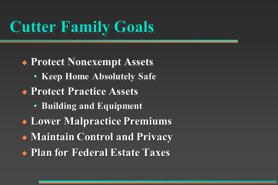 Cutter Family Goals  Protect Nonexempt Assets Keep Home Absolutely SafeKeep Home Absolutely Safe  Protect Practice Assets Building and EquipmentBuilding and Equipment  Lower Malpractice Premiums  Maintain Control and Privacy  Plan for Federal Estate Taxes  Protect Nonexempt Assets Keep Home Absolutely SafeKeep Home Absolutely Safe  Protect Practice Assets Building and EquipmentBuilding and Equipment  Lower Malpractice Premiums  Maintain Control and Privacy  Plan for Federal Estate Taxes