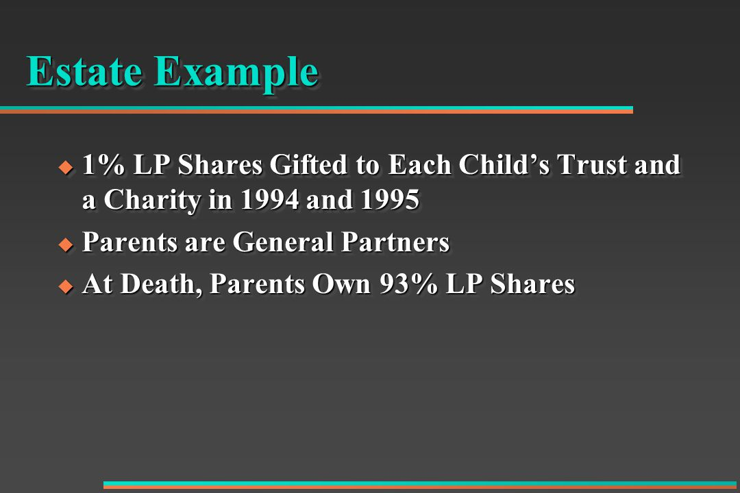 Estate Example  1% LP Shares Gifted to Each Child's Trust and a Charity in 1994 and 1995  Parents are General Partners  At Death, Parents Own 93% LP Shares  1% LP Shares Gifted to Each Child's Trust and a Charity in 1994 and 1995  Parents are General Partners  At Death, Parents Own 93% LP Shares