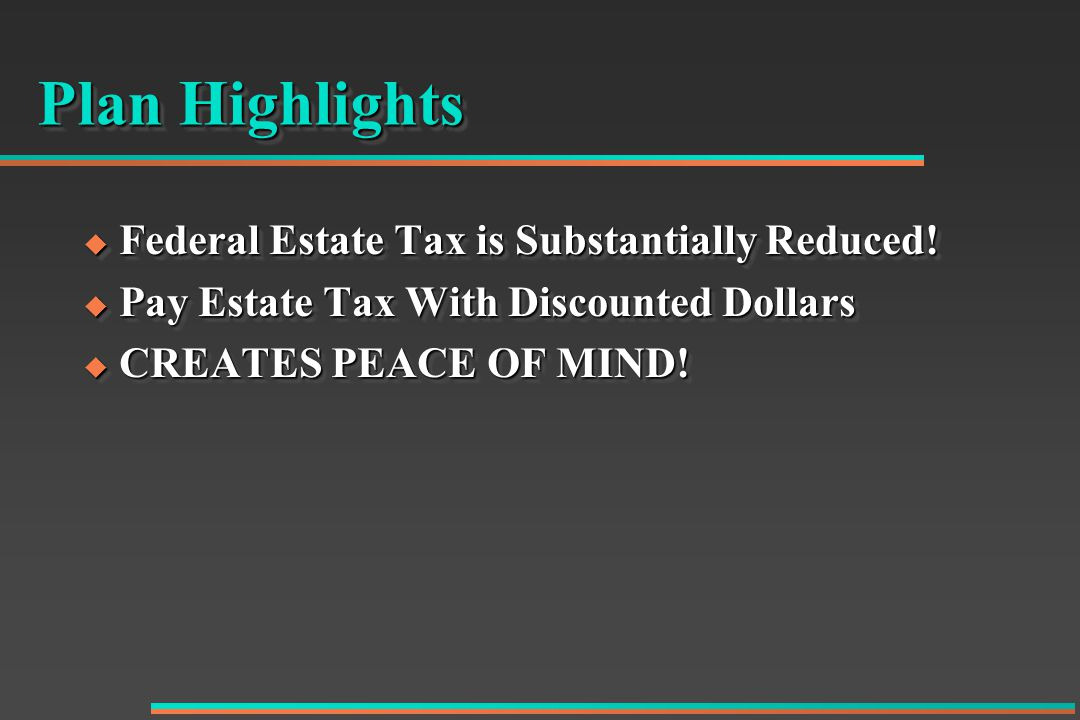 Plan Highlights  Federal Estate Tax is Substantially Reduced.