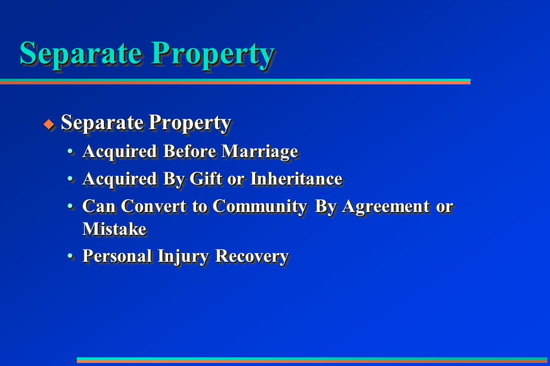 Separate Property  Separate Property Acquired Before MarriageAcquired Before Marriage Acquired By Gift or InheritanceAcquired By Gift or Inheritance Can Convert to Community By Agreement or MistakeCan Convert to Community By Agreement or Mistake Personal Injury RecoveryPersonal Injury Recovery  Separate Property Acquired Before MarriageAcquired Before Marriage Acquired By Gift or InheritanceAcquired By Gift or Inheritance Can Convert to Community By Agreement or MistakeCan Convert to Community By Agreement or Mistake Personal Injury RecoveryPersonal Injury Recovery