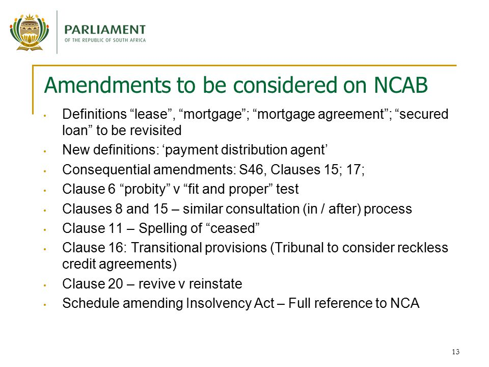 13 Amendments to be considered on NCAB Definitions lease , mortgage ; mortgage agreement ; secured loan to be revisited New definitions: 'payment distribution agent' Consequential amendments: S46, Clauses 15; 17; Clause 6 probity v fit and proper test Clauses 8 and 15 – similar consultation (in / after) process Clause 11 – Spelling of ceased Clause 16: Transitional provisions (Tribunal to consider reckless credit agreements) Clause 20 – revive v reinstate Schedule amending Insolvency Act – Full reference to NCA