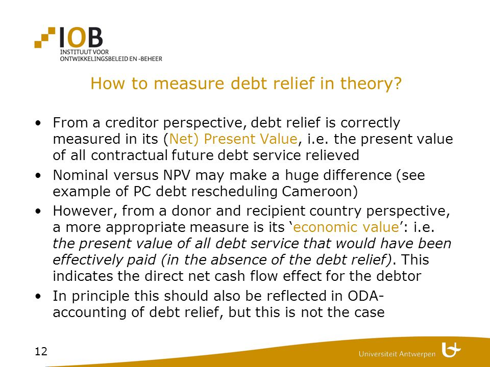 12 How to measure debt relief in theory? From a creditor perspective, debt relief is correctly measured in its (Net) Present Value, i.e. the present v