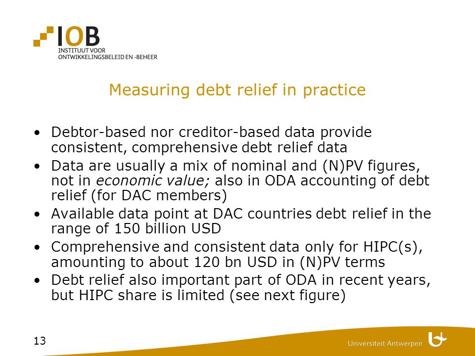 13 Measuring debt relief in practice Debtor-based nor creditor-based data provide consistent, comprehensive debt relief data Data are usually a mix of