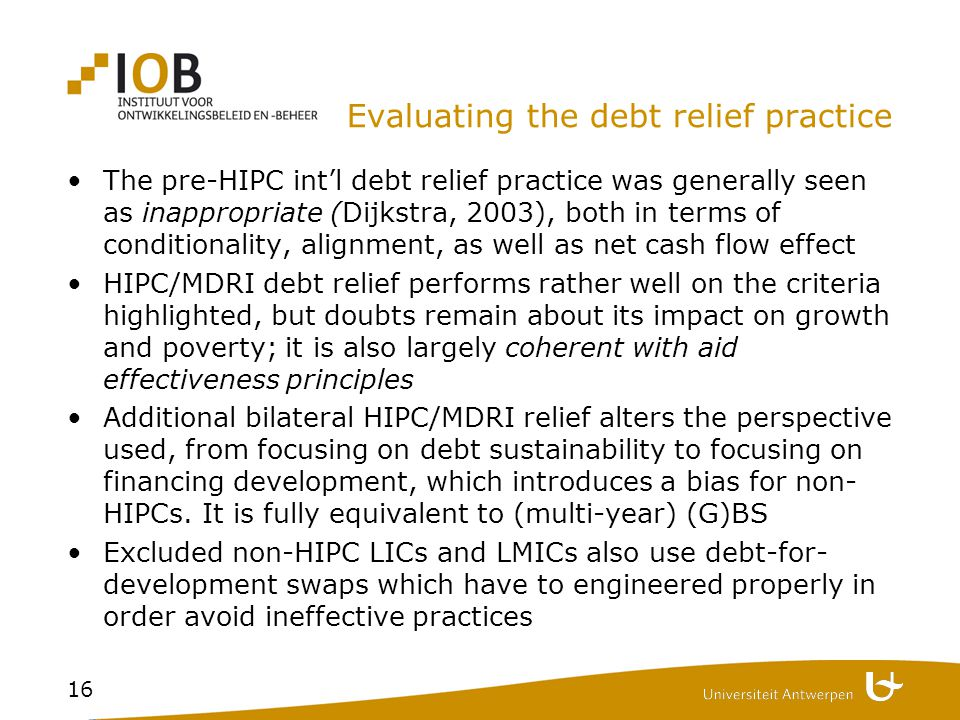 16 Evaluating the debt relief practice The pre-HIPC int'l debt relief practice was generally seen as inappropriate (Dijkstra, 2003), both in terms of