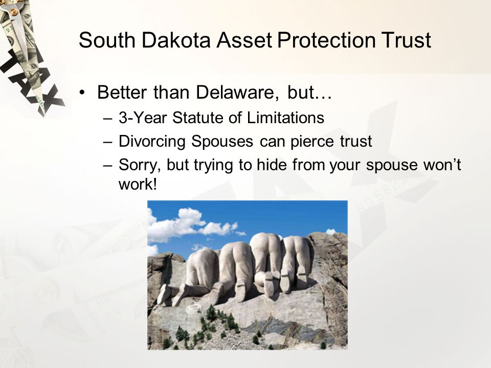 South Dakota Asset Protection Trust Better than Delaware, but… –3-Year Statute of Limitations –Divorcing Spouses can pierce trust –Sorry, but trying to hide from your spouse won't work!