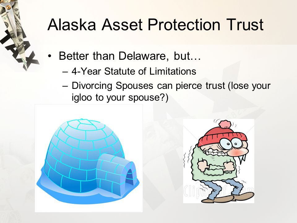 Alaska Asset Protection Trust Better than Delaware, but… –4-Year Statute of Limitations –Divorcing Spouses can pierce trust (lose your igloo to your spouse )
