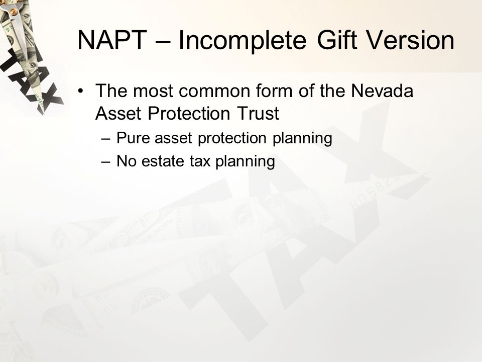 NAPT – Incomplete Gift Version The most common form of the Nevada Asset Protection Trust –Pure asset protection planning –No estate tax planning