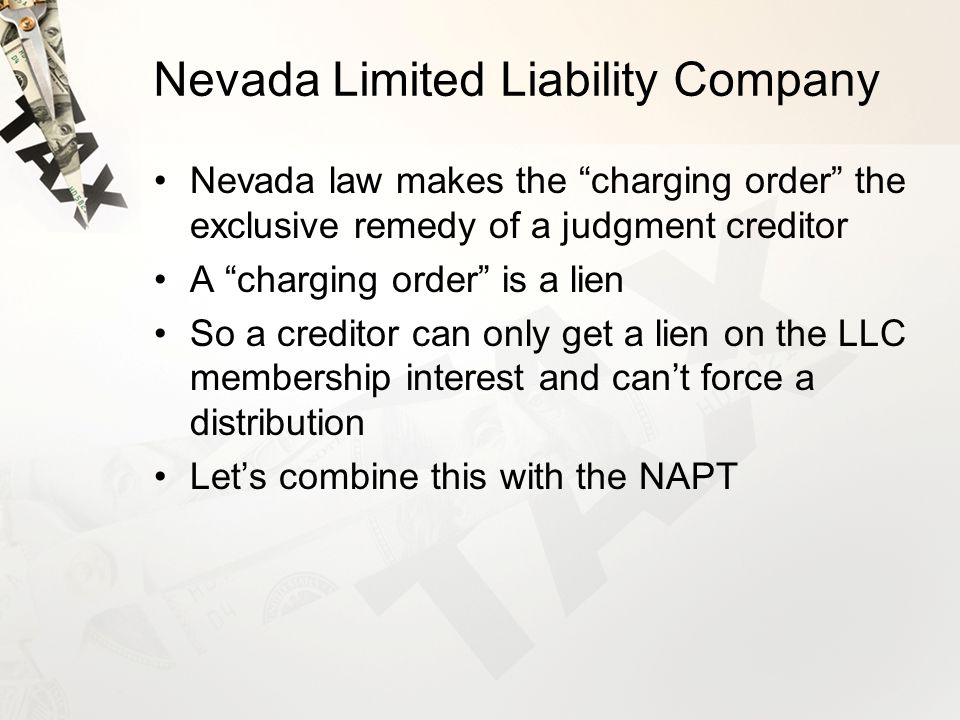 Nevada Limited Liability Company Nevada law makes the charging order the exclusive remedy of a judgment creditor A charging order is a lien So a creditor can only get a lien on the LLC membership interest and can't force a distribution Let's combine this with the NAPT