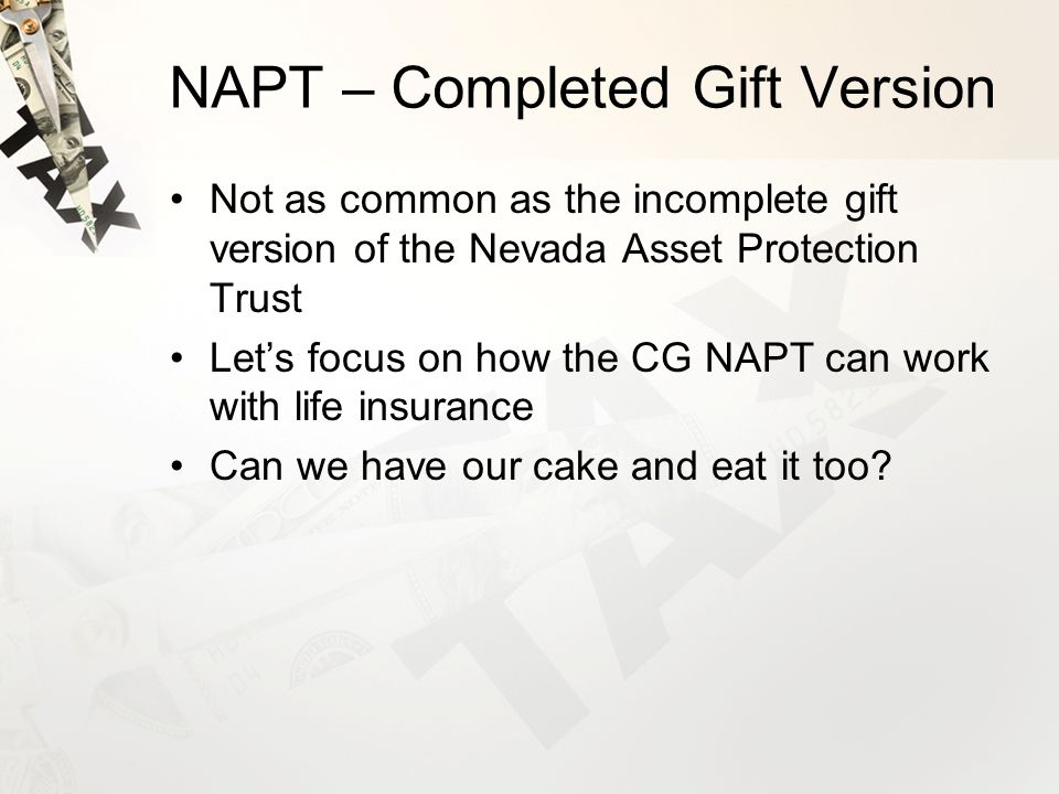 NAPT – Completed Gift Version Not as common as the incomplete gift version of the Nevada Asset Protection Trust Let's focus on how the CG NAPT can work with life insurance Can we have our cake and eat it too