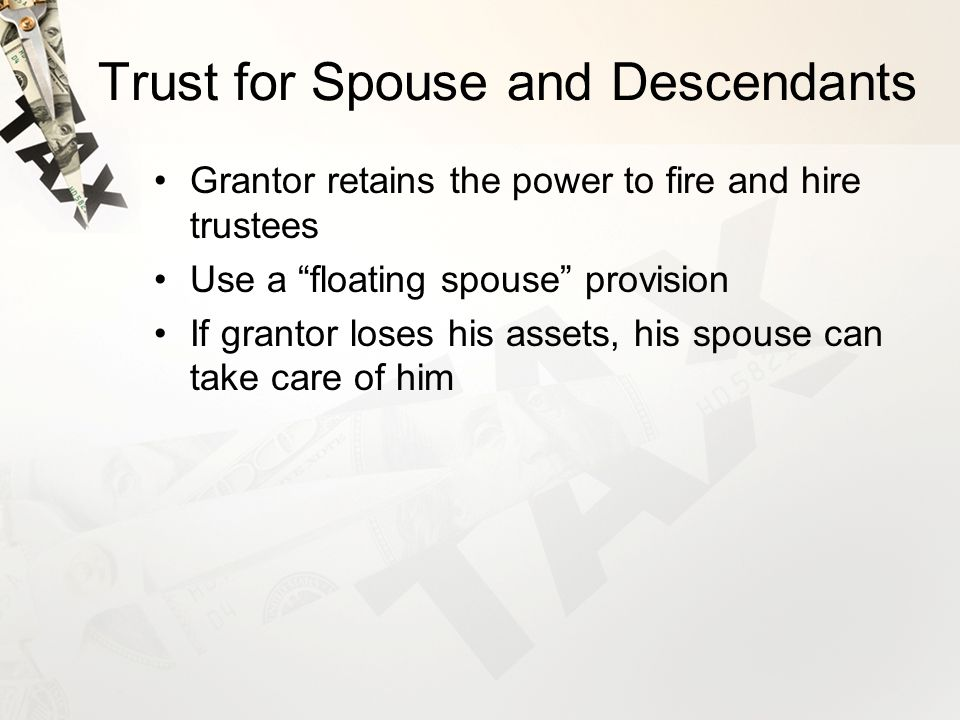 Trust for Spouse and Descendants Grantor retains the power to fire and hire trustees Use a floating spouse provision If grantor loses his assets, his spouse can take care of him