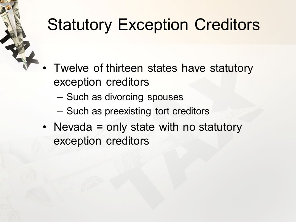 Statutory Exception Creditors Twelve of thirteen states have statutory exception creditors –Such as divorcing spouses –Such as preexisting tort creditors Nevada = only state with no statutory exception creditors