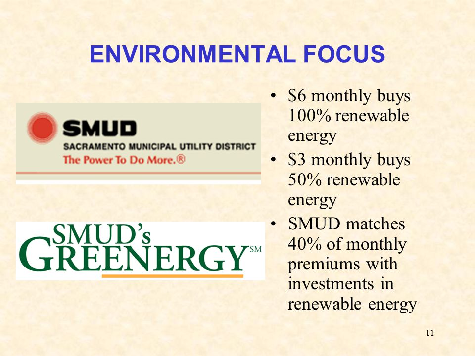 11 ENVIRONMENTAL FOCUS $6 monthly buys 100% renewable energy $3 monthly buys 50% renewable energy SMUD matches 40% of monthly premiums with investments in renewable energy