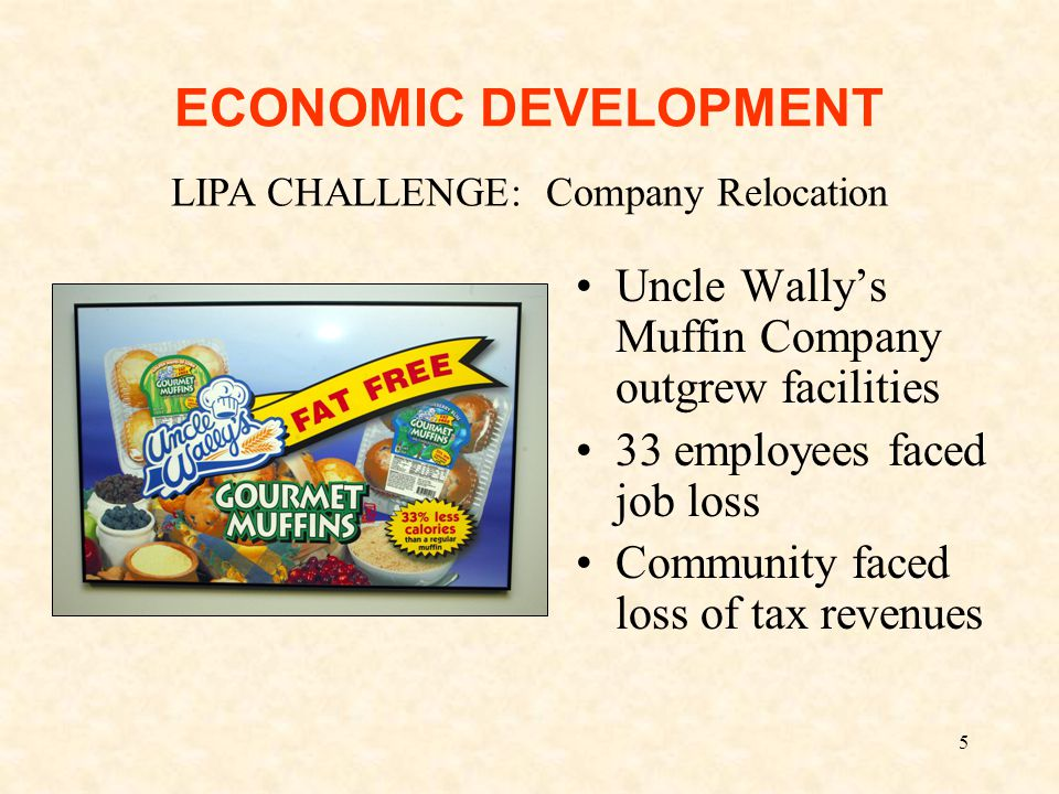 5 ECONOMIC DEVELOPMENT Uncle Wally's Muffin Company outgrew facilities 33 employees faced job loss Community faced loss of tax revenues LIPA CHALLENGE: Company Relocation