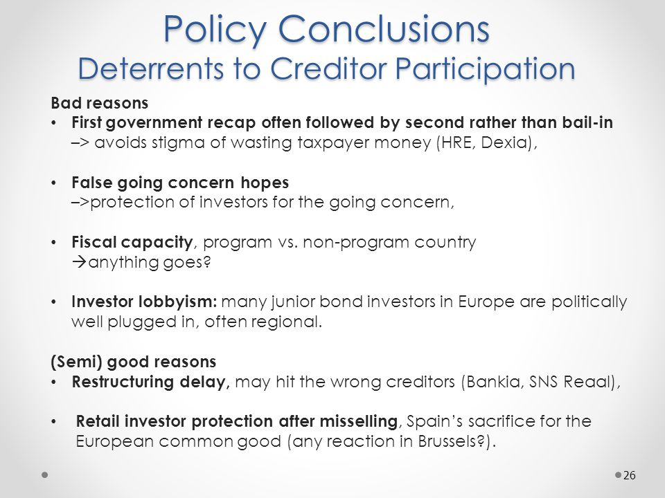 Policy Conclusions Deterrents to Creditor Participation 26 Bad reasons First government recap often followed by second rather than bail-in –> avoids stigma of wasting taxpayer money (HRE, Dexia), False going concern hopes –>protection of investors for the going concern, Fiscal capacity, program vs.