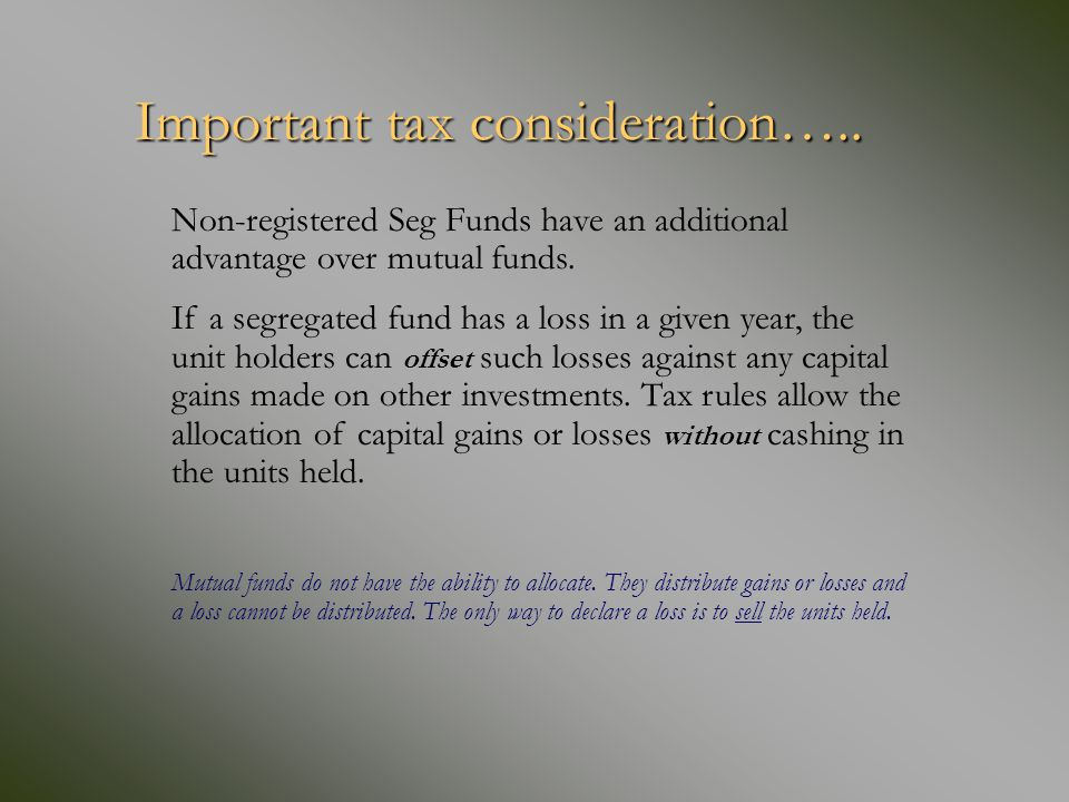 Important tax consideration….. Important tax consideration….. Non-registered Seg Funds have an additional advantage over mutual funds. If a segregated