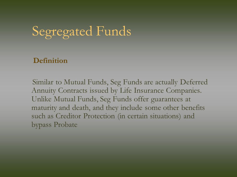 Segregated Funds Definition Similar to Mutual Funds, Seg Funds are actually Deferred Annuity Contracts issued by Life Insurance Companies.