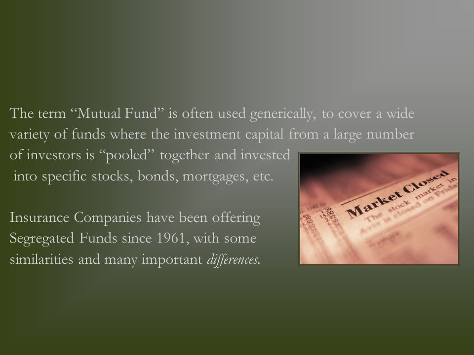 The term Mutual Fund is often used generically, to cover a wide variety of funds where the investment capital from a large number of investors is pooled together and invested into specific stocks, bonds, mortgages, etc.