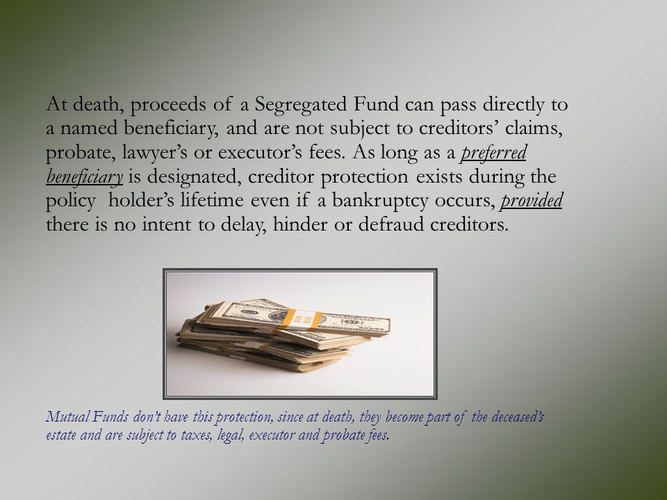 At death, proceeds of a Segregated Fund can pass directly to a named beneficiary, and are not subject to creditors' claims, probate, lawyer's or execu
