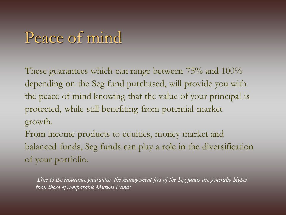 Peace of mind These guarantees which can range between 75% and 100% depending on the Seg fund purchased, will provide you with the peace of mind knowing that the value of your principal is protected, while still benefiting from potential market growth.