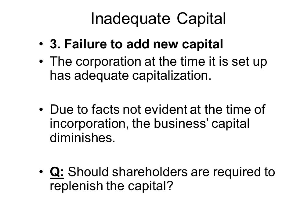 Inadequate Capital 3. Failure to add new capital The corporation at the time it is set up has adequate capitalization. Due to facts not evident at the