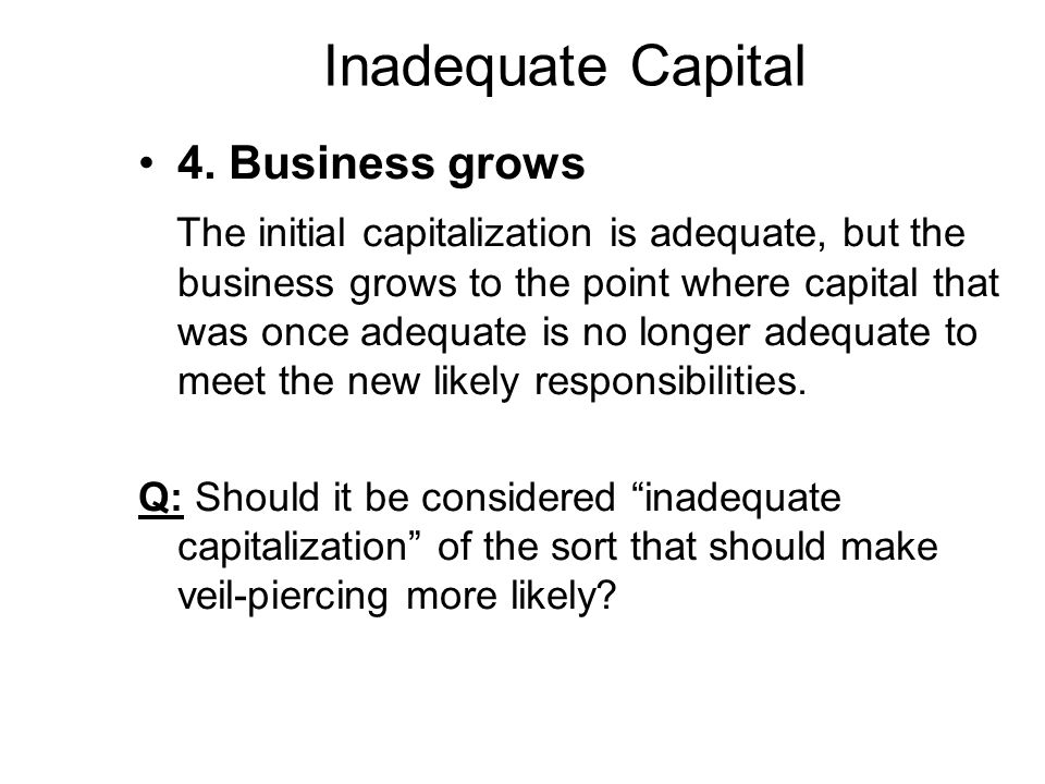 Inadequate Capital 4. Business grows The initial capitalization is adequate, but the business grows to the point where capital that was once adequate