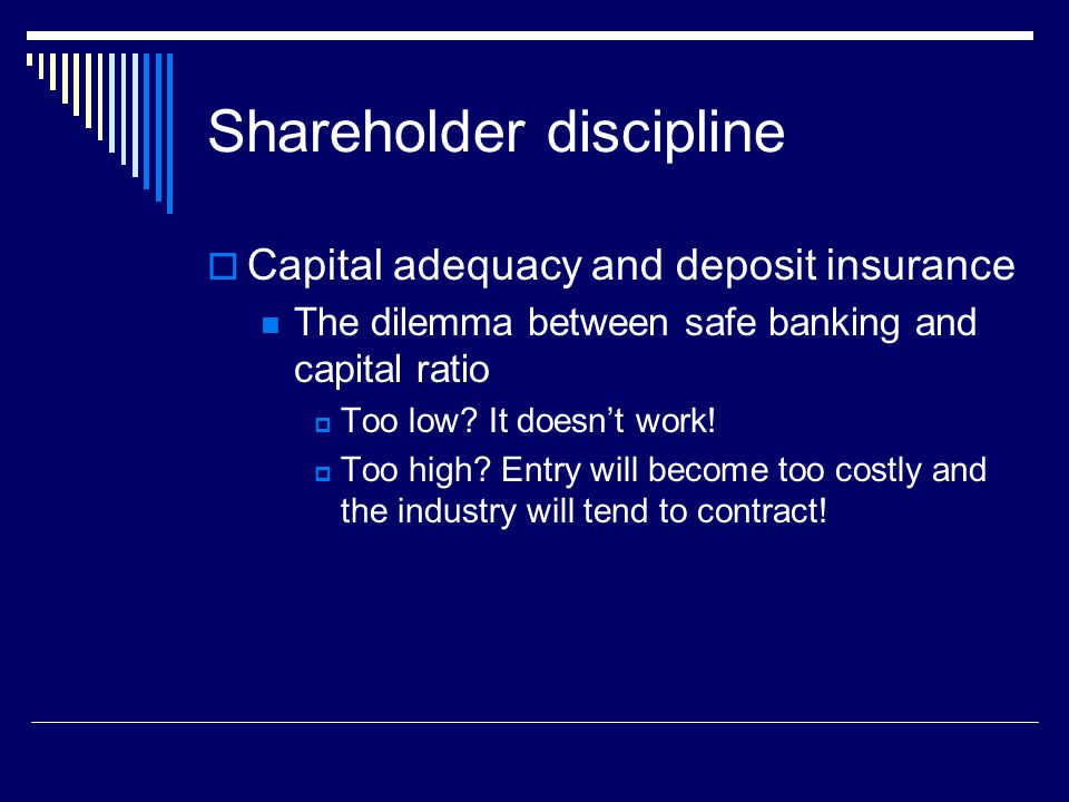 Shareholder discipline  Capital adequacy and deposit insurance The dilemma between safe banking and capital ratio  Too low.