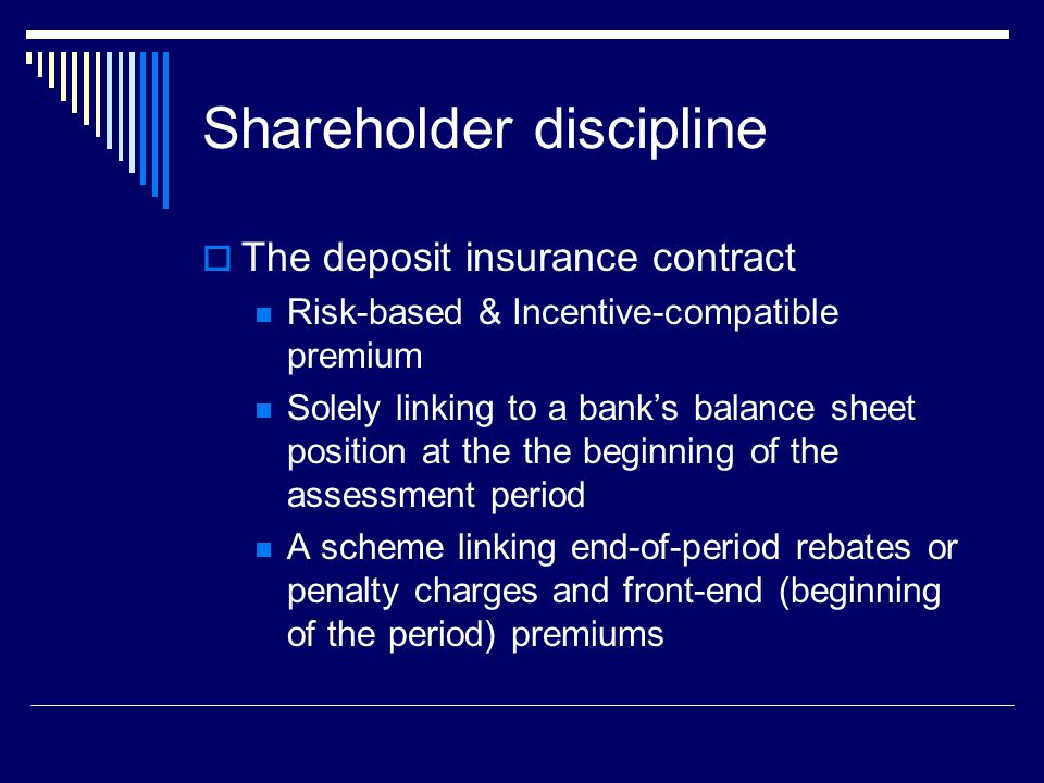 Shareholder discipline  The deposit insurance contract Risk-based & Incentive-compatible premium Solely linking to a bank's balance sheet position at the the beginning of the assessment period A scheme linking end-of-period rebates or penalty charges and front-end (beginning of the period) premiums