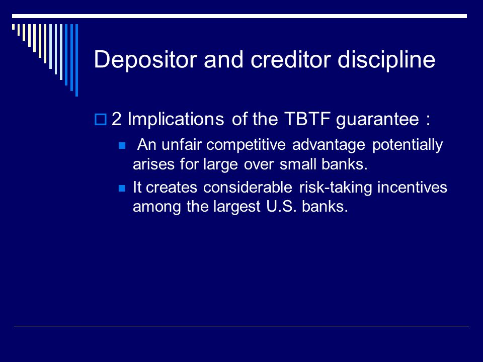 Depositor and creditor discipline  2 Implications of the TBTF guarantee : An unfair competitive advantage potentially arises for large over small banks.