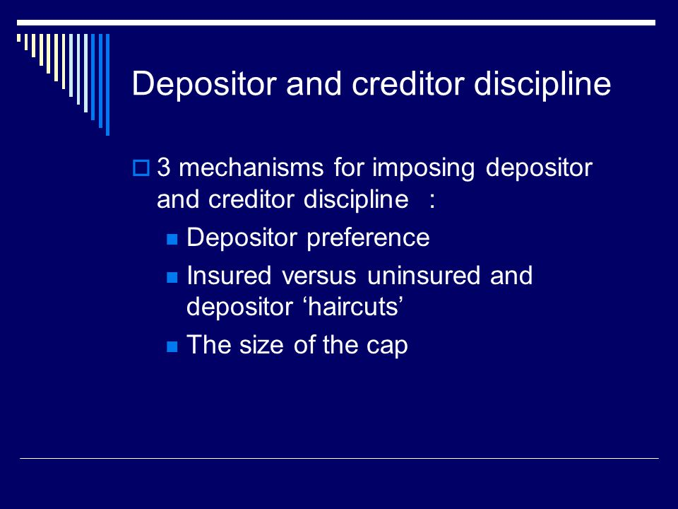 Depositor and creditor discipline  3 mechanisms for imposing depositor and creditor discipline : Depositor preference Insured versus uninsured and depositor 'haircuts' The size of the cap