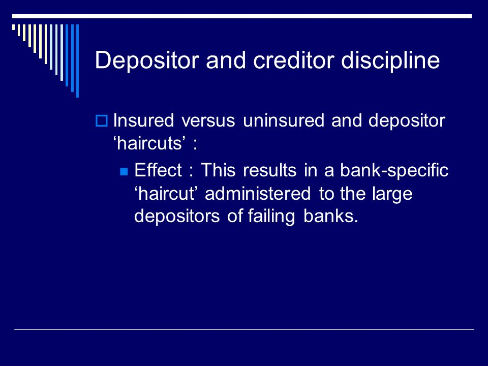 Depositor and creditor discipline  Insured versus uninsured and depositor 'haircuts' : Effect : This results in a bank-specific 'haircut' administered to the large depositors of failing banks.