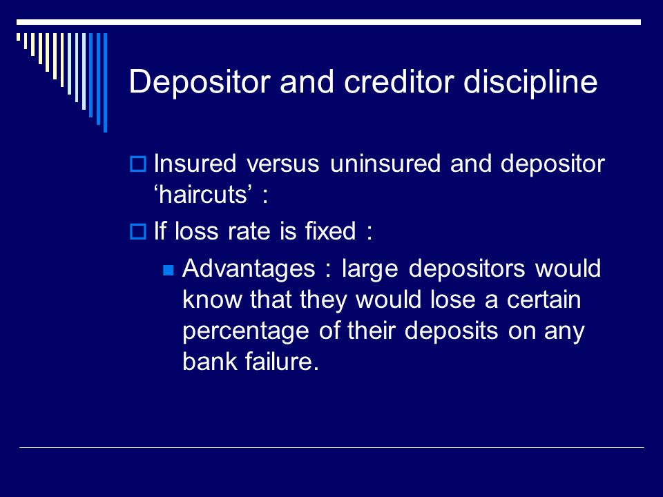 Depositor and creditor discipline  Insured versus uninsured and depositor 'haircuts' :  If loss rate is fixed : Advantages : large depositors would know that they would lose a certain percentage of their deposits on any bank failure.