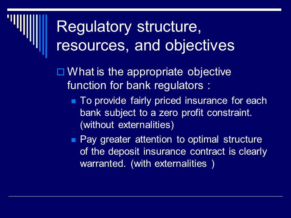 Regulatory structure, resources, and objectives  What is the appropriate objective function for bank regulators : To provide fairly priced insurance for each bank subject to a zero profit constraint.