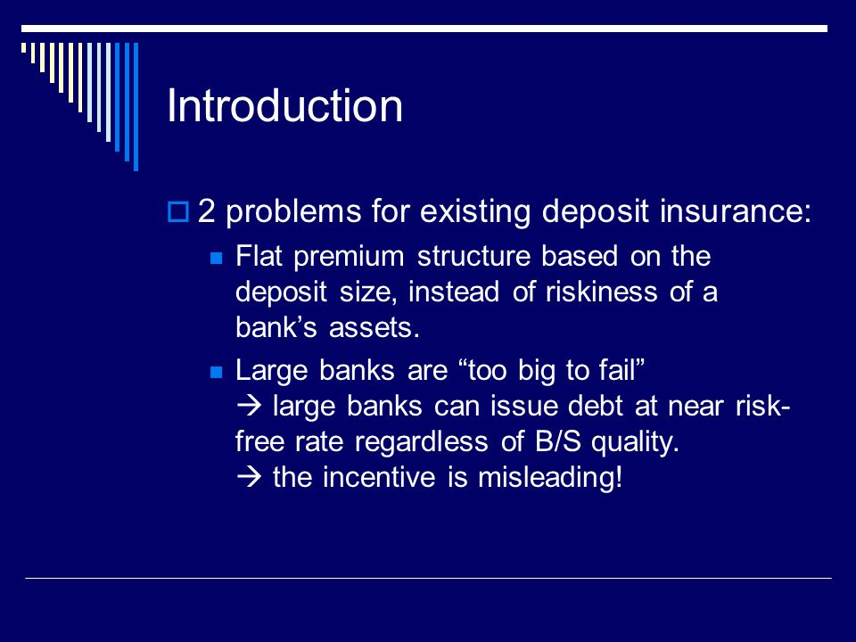 Introduction  2 problems for existing deposit insurance: Flat premium structure based on the deposit size, instead of riskiness of a bank's assets.