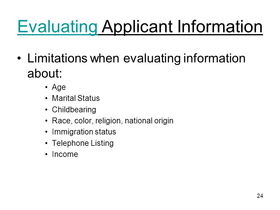 24 Evaluating Applicant Information Limitations when evaluating information about: Age Marital Status Childbearing Race, color, religion, national origin Immigration status Telephone Listing Income