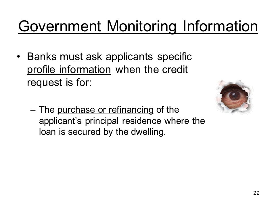 29 Government Monitoring Information Banks must ask applicants specific profile information when the credit request is for: –The purchase or refinancing of the applicant's principal residence where the loan is secured by the dwelling.