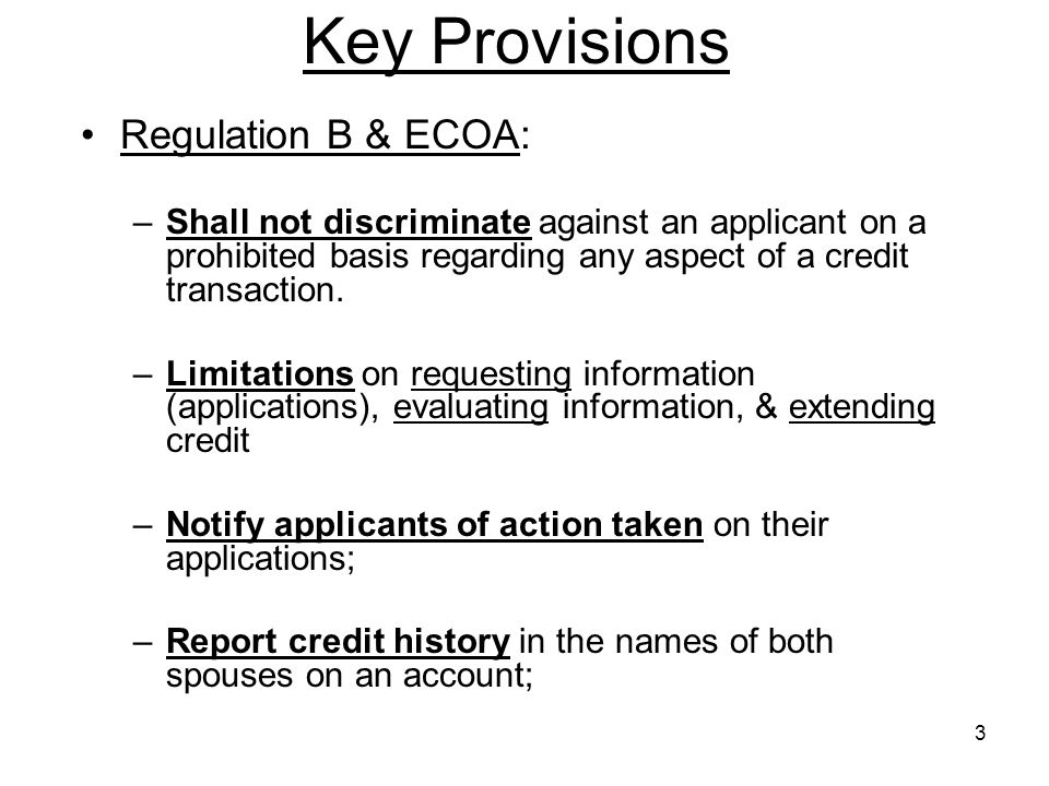 3 Key Provisions Regulation B & ECOA: –Shall not discriminate against an applicant on a prohibited basis regarding any aspect of a credit transaction.