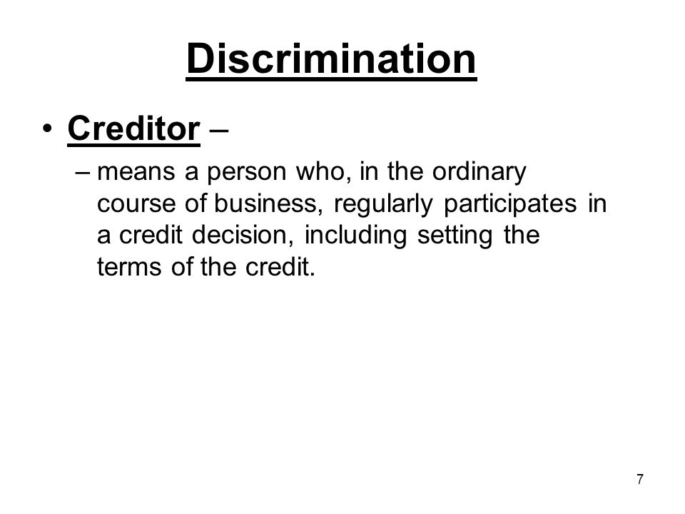 7 Discrimination Creditor – –means a person who, in the ordinary course of business, regularly participates in a credit decision, including setting the terms of the credit.