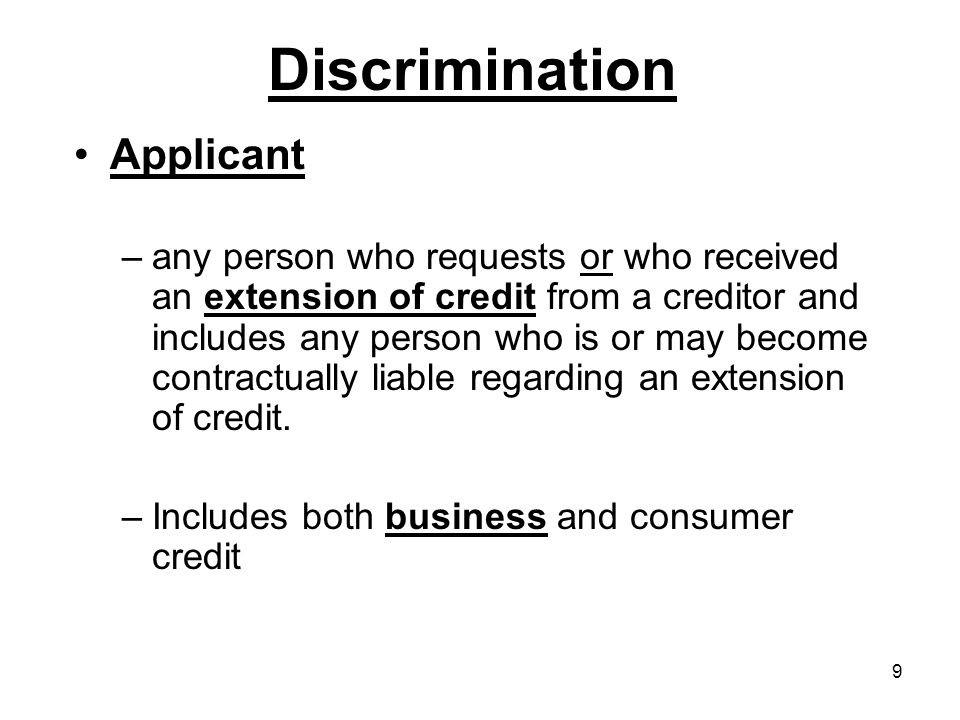 9 Discrimination Applicant –any person who requests or who received an extension of credit from a creditor and includes any person who is or may become contractually liable regarding an extension of credit.