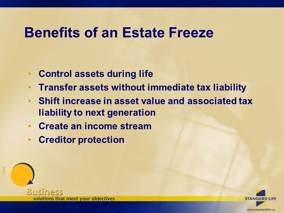 2004 Benefits of an Estate Freeze Control assets during life Transfer assets without immediate tax liability Shift increase in asset value and associa