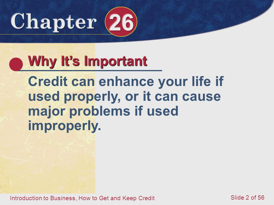 Introduction to Business, How to Get and Keep Credit Slide 2 of 56 Why It's Important Credit can enhance your life if used properly, or it can cause major problems if used improperly.