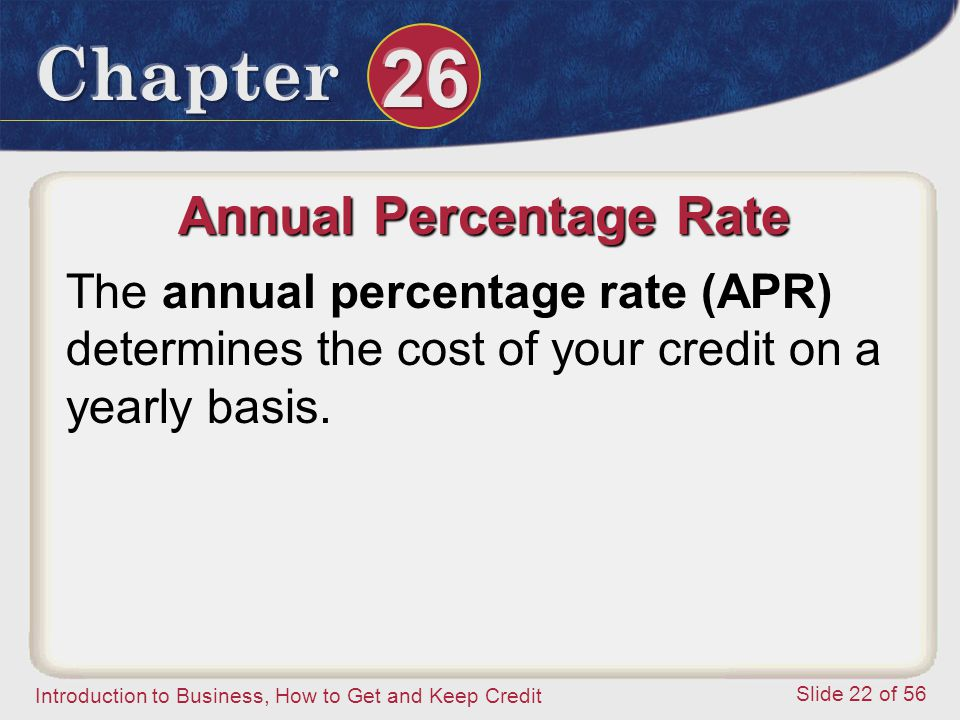 Introduction to Business, How to Get and Keep Credit Slide 22 of 56 Annual Percentage Rate The annual percentage rate (APR) determines the cost of your credit on a yearly basis.