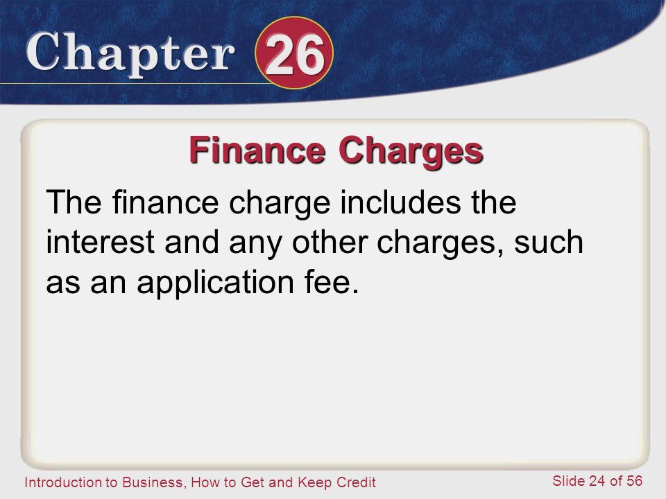 Introduction to Business, How to Get and Keep Credit Slide 24 of 56 Finance Charges The finance charge includes the interest and any other charges, such as an application fee.
