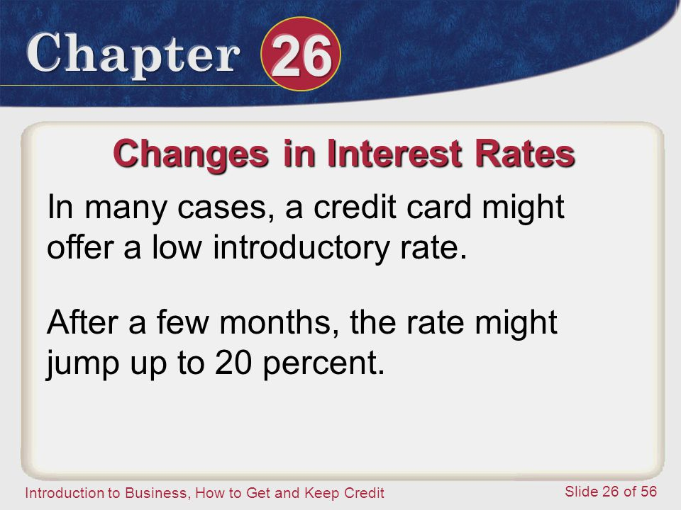 Introduction to Business, How to Get and Keep Credit Slide 26 of 56 Changes in Interest Rates In many cases, a credit card might offer a low introductory rate.