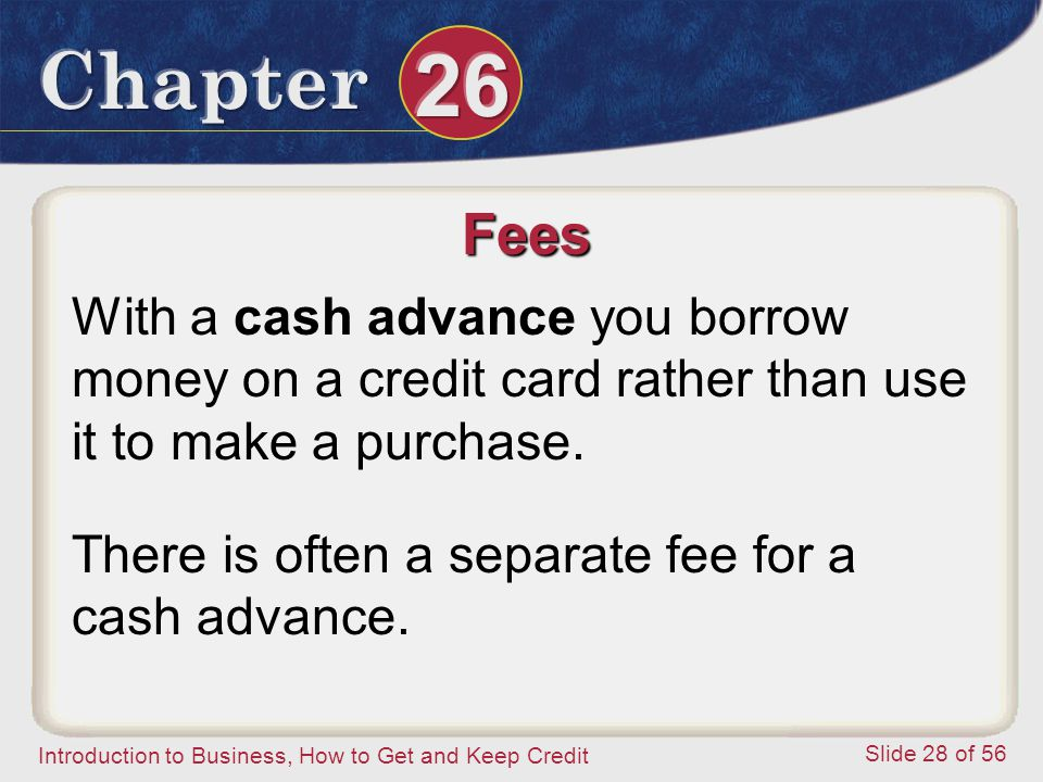 Introduction to Business, How to Get and Keep Credit Slide 28 of 56 Fees With a cash advance you borrow money on a credit card rather than use it to make a purchase.