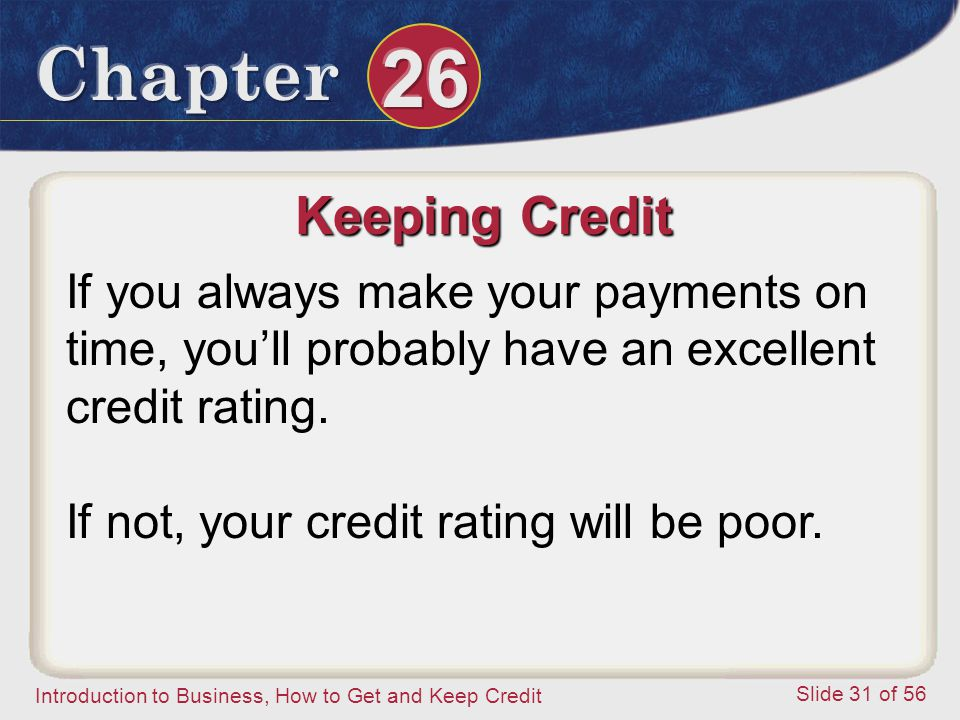 Introduction to Business, How to Get and Keep Credit Slide 31 of 56 Keeping Credit If you always make your payments on time, you'll probably have an excellent credit rating.