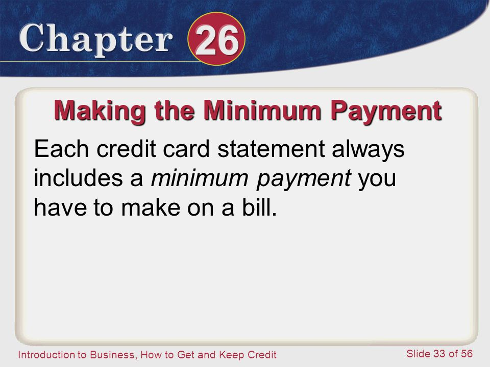 Introduction to Business, How to Get and Keep Credit Slide 33 of 56 Making the Minimum Payment Each credit card statement always includes a minimum payment you have to make on a bill.
